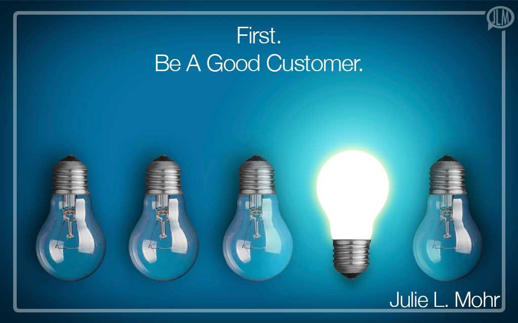 First. Be A Good Customer
